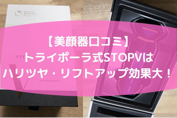 【口コミ】TriPollar(トライポーラ)の美顔器STOPV(ストップヴィ)を使ってみた感想